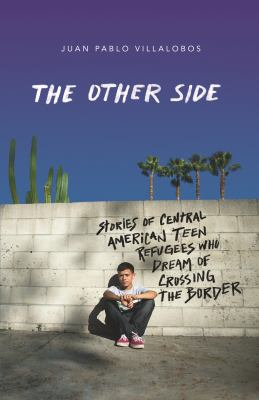 The other side : stories of Central American teen refugees who dream of crossing the border